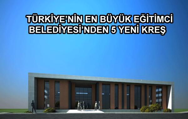 Türkiye'nin En Büyük Eğitimci Belediyesi'nden 5 Yeni Kreş